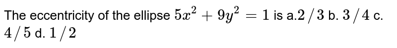 The eccentricity of the ellipse `5x^2+9y^2=1` is a.`2//3` b. `3//4` c. `4//5` d. `1//2`