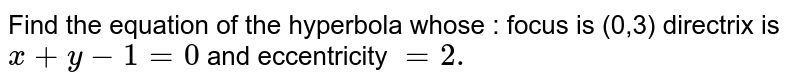 Find the equation of the hyperbola whose : focus is (0,3) directrix is `x+y-1=0\ ` and eccentricity `=2.`