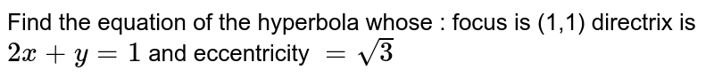 Find the equation of the hyperbola whose : focus is (1,1) directrix is `2x+y=1` and eccentricity `=sqrt(3)`