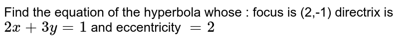 Find the equation of the hyperbola whose : focus is (2,-1) directrix is   `2x+3y=1` and eccentricity `=2`