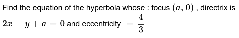 Find the equation of the hyperbola whose : focus `(a ,0)` , directrix is `2x-y+a=0\ ` and eccentricity`\ =4/3\ `