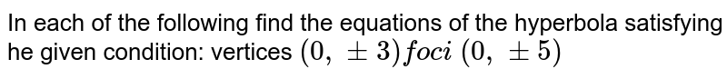 In each of the following find the equations of the hyperbola satisfying   he given condition: vertices `(0,+-3)foc i\ (0,+-5)`