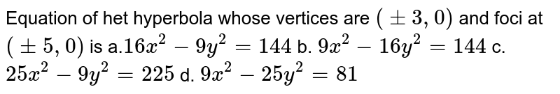 Equation of het hyperbola whose vertices are `(+-3,0)` and foci at `(+-5,0)` is a.`16 x^2-9y^2=144` b. `9x^2-16 y^2=144`  c. `25 x^2-9y^2=225` d. `9x^2-25 y^2=81`