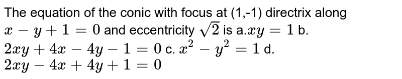 The equation of the conic with focus at (1,-1) directrix along `x-y+1=0` and eccentricity `sqrt(2)` is a.`x y=1` b. `2x y+4x-4y-1=0`  c. `x^2-y^2=1` d. `2x y-4x+4y+1=0`