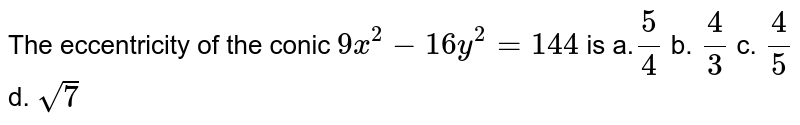 The eccentricity of the conic `9x^2-16 y^2=144` is a.`5/4` b. `4/3` c. `4/5` d. `sqrt(7)`