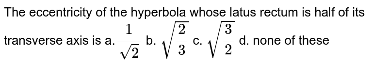 The eccentricity of the hyperbola whose latus rectum is half of its   transverse axis is a.`1/(sqrt(2))` b. `sqrt(2/3)` c. `sqrt(3/2)` d. none of these
