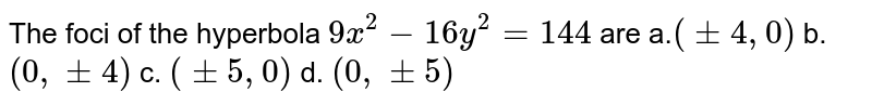 The foci of the hyperbola `9x^2-16 y^2=144` are a.`(+-4,0)` b. `(0,+-4)` c. `(+-5,0)` d. `(0,+-5)`