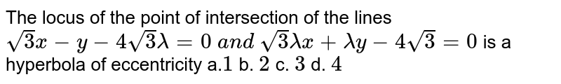The locus of the point of intersection of the lines `sqrt(3)x-y-4sqrt(3)lambda=0\ a n d\ sqrt(3)lambdax+lambday-4sqrt(3)=0` is a hyperbola of eccentricity a.`1` b. `2` c. `3` d. `4`