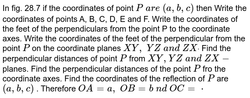 In fig. 28.7 if the coordinates of point `P\ a r e\ (a , b , c)` then Write the coordinates of points A, B, C, D, E and F. Write the coordinates of the feet of the perpendiculars from the point   P to the coordinate axes. Write the coordinates of the feet of the perpendicular from the point `P` on the coordinate planes `X Y ,\ Y Z\ a n d\ Z Xdot`  Find the perpendicular distances of point `P` from `X Y , Y Z\ a n d\ Z X-` planes. Find the perpendicular distances of the point `P` fro the coordinate axes. Find the coordinates of the reflection of `P` are `(a , b , c)` . Therefore `O A=a ,\ O B=b\ n d\ O C=cdot`
