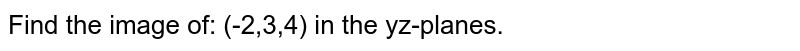 Find the image of: (-2,3,4) in the yz-planes.