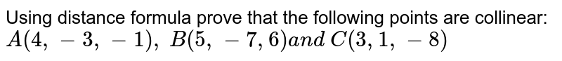 Using distance formula prove that the following points are collinear: `A(4,-3,-1),\ B(5,-7,6)a n d\ C(3,1,-8)`