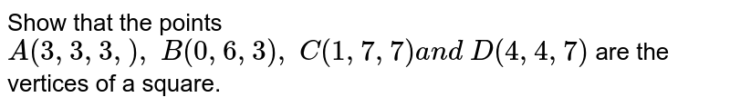 Show that the points `A(3,3,3,),\ B(0,6,3),\ C(1,7,7)a n d\ D(4,4,7)` are the vertices of a square.