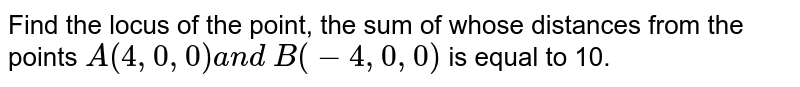 Find the locus of the point, the sum of whose distances from the points   `A(4,0,0)a n d\ B(-4,0,0)` is equal to 10.