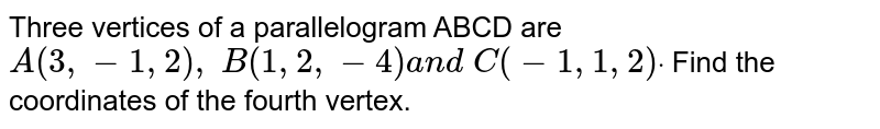 Three vertices of a parallelogram ABCD are `A(3,-1,2),\ B(1,2,-4)a n d\ C(-1,1,2)dot` Find the coordinates of the fourth vertex.
