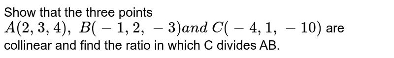 Show that the three points `A(2,3,4),\ B(-1,2,-3)a n d\ C(-4,1,-10)` are collinear and find the ratio in which C divides AB.
