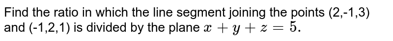 Find the ratio in which the line segment joining the points (2,-1,3)   and (-1,2,1) is divided by the plane `x+y+z=5.`