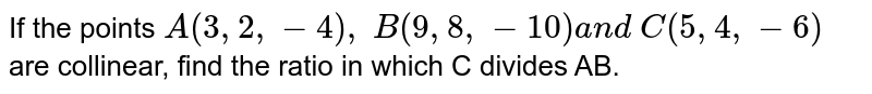 If the points `A(3,2,-4),\ B(9,8,-10)a n d\ C(5,4,-6)` are collinear, find the ratio in which C divides AB.