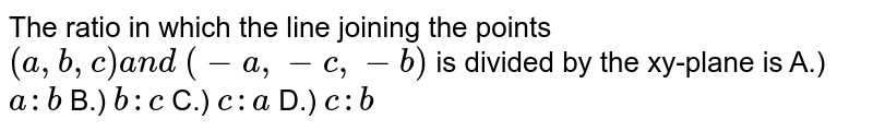 The ratio in which the line joining the points `(a , b , c)a n d\ (-a ,-c ,-b)` is divided by the xy-plane is A.) `a : b` B.) `b : c` C.) `c : a` D.) `c : b`