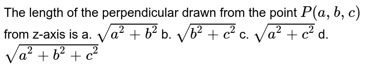 The length of the perpendicular drawn from the point `P(a , b , c)` from z-axis is `sqrt(a^2+b^2)` b. `sqrt(b^2+c^2)`  c. `sqrt(a^2+c^2)` d. `sqrt(a^2+b^2+c^2)`