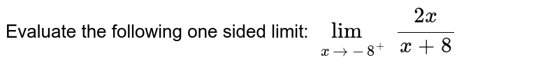 Evaluate the following one sided limit: `lim_(x->-8^+)(2x)/(x+8)`