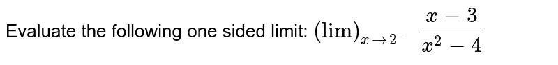 """Evaluate the following one sided limit: `(""""lim"""")_(x->2^-) (x-3)/(x^2-4)`"""