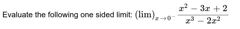 """Evaluate the following one sided limit: `(""""lim"""")_(x->0^-)(x^2-3x+2)/(x^3-2x^2) `"""
