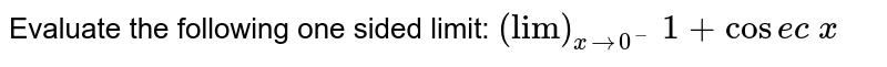 """Evaluate the following one sided limit: `(""""lim"""")_(x->0^-) 1+cos e c x`"""