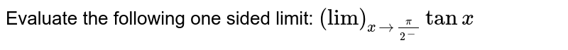 """Evaluate the following one sided limit: `(""""lim"""")_(x->pi/2^-)tanx`"""