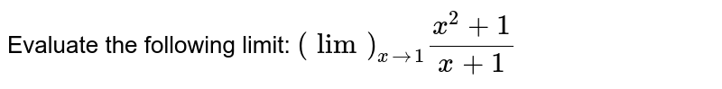 Evaluate the following limit: `(lim)_(x->1)(x^2+1)/(x+1)`