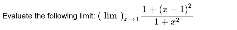 Evaluate the following limit: `(lim)_(x->1)(1+(x-1)^2)/(1+x^2)`