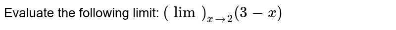 Evaluate the following limit: `(lim)_(x->2)(3-x)`