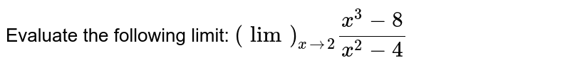 Evaluate the following limit: `(lim)_(x->2)(x^3-8)/(x^2-4)`