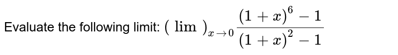 Evaluate the following limit: `(lim)_(x->0)((1+x)^6-1)/((1+x)^2-1)`