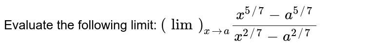 Evaluate the following limit: `(lim)_(x->a)(x^(5//7)-a^(5//7))/(x^(2//7)-a^(2//7)\ )`