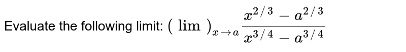 Evaluate the following limit: `(lim)_(x->a)(x^(2//3)-a^(2//3))/(x^(3//4)-a^(3//4))`