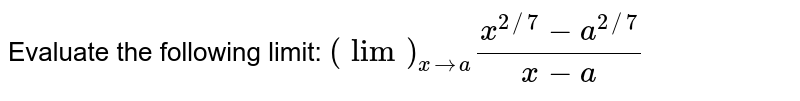 Evaluate the following limit: `(lim)_(x->a)(x^(2//7)-a^(2//7))/(x-a)`