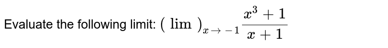 Evaluate the following limit: `(lim)_(x->-1)(x^3+1)/(x+1)`