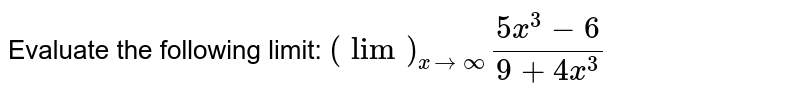 Evaluate the following limit: `(lim)_(x->oo)(5x^3-6)/(9+4x^3 )\ `