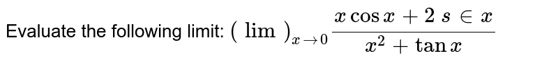 Evaluate the following limit: `(lim)_(x->0)(xcosx+2\ s in x)/(x^2+tanx)`