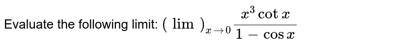 Evaluate the following limit: `(lim)_(x->0)(x^3cotx)/(1-cos x)`
