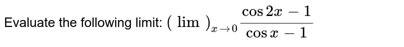 Evaluate the following limit: `(lim)_(x->0)(cos2x-1)/(cos x-1)`