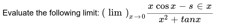Evaluate the following limit: `(lim)_(x->0)(x\ cos x-s in x)/(x^2+t a n x)`