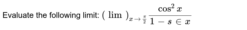 Evaluate the following limit: `(lim)_(x->pi/2)(cos^2x)/(1-s in x)`