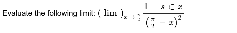 Evaluate the following limit: `(lim)_(x->pi/2)(1-s in x)/((pi/2-x)^2)`