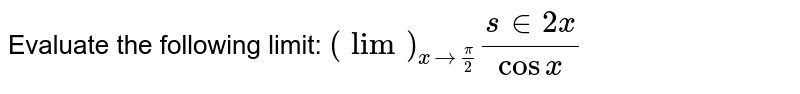 Evaluate the following limit: `(lim)_(x->pi/2)(s in2x)/(cos x)`