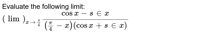 Evaluate the following limit: `(lim)_(x->pi/4)(cos x-s in x)/((pi/4-x)(cos x+s in x))`