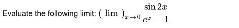 Evaluate the following limit: `(lim)_(x->0)(sin2x)/(e^x-1)`