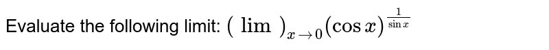 Evaluate the following limit: `(lim)_(x->0)(cosx)^(1//s in x)`
