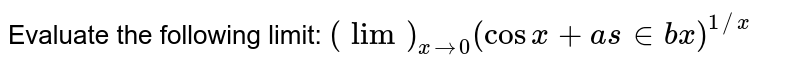 Evaluate the following limit: `(lim)_(x->0)(cos x+a s in b x)^(1//x)`