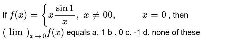 If `f(x)={xsin1/x ,\ x!=0 0,\ \ \ \ \ \ \ \ \ \ x=0` , then `(lim)_(x->0)f(x)` equals a. 1 b . 0 c. -1 d. none of these